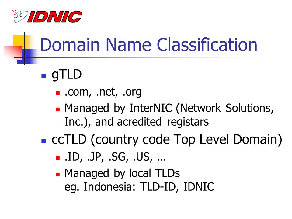 Domain Name Organizations IANA ICANN DNSO, GAC, CCTLD, … Regional: APTLD (Asia Pacific), CENTR TLDs in many countries