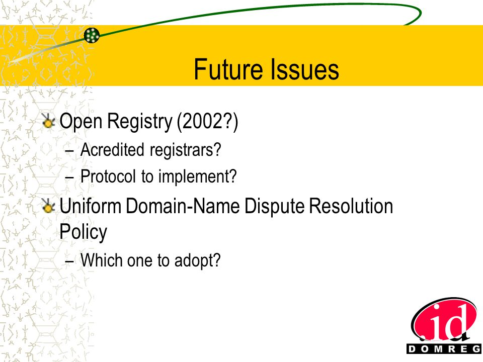 Future Issues Open Registry (2002?) –Acredited registrars? –Protocol to implement? Uniform Domain-Name Dispute Resolution Policy –Which one to adopt?