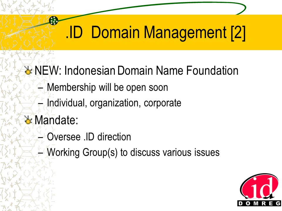 .ID Domain Management [2] NEW: Indonesian Domain Name Foundation –Membership will be open soon –Individual, organization, corporate Mandate: –Oversee.ID direction –Working Group(s) to discuss various issues