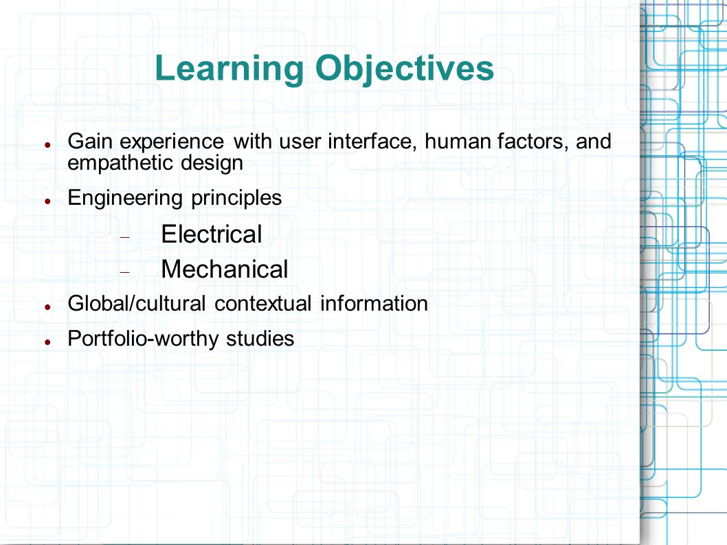 Learning Objectives Gain experience with user interface, human factors, and empathetic design Engineering principles  Electrical  Mechanical Global/cultural contextual information Portfolio-worthy studies
