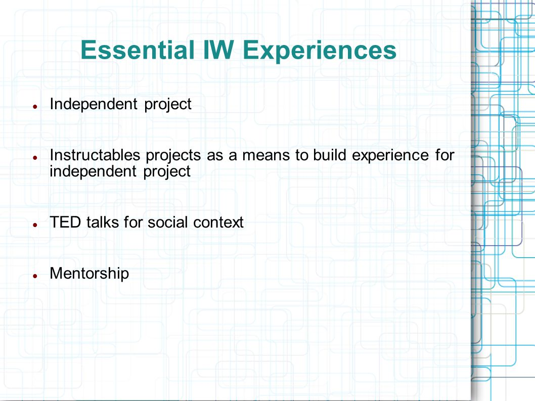 Essential IW Experiences Independent project Instructables projects as a means to build experience for independent project TED talks for social contex