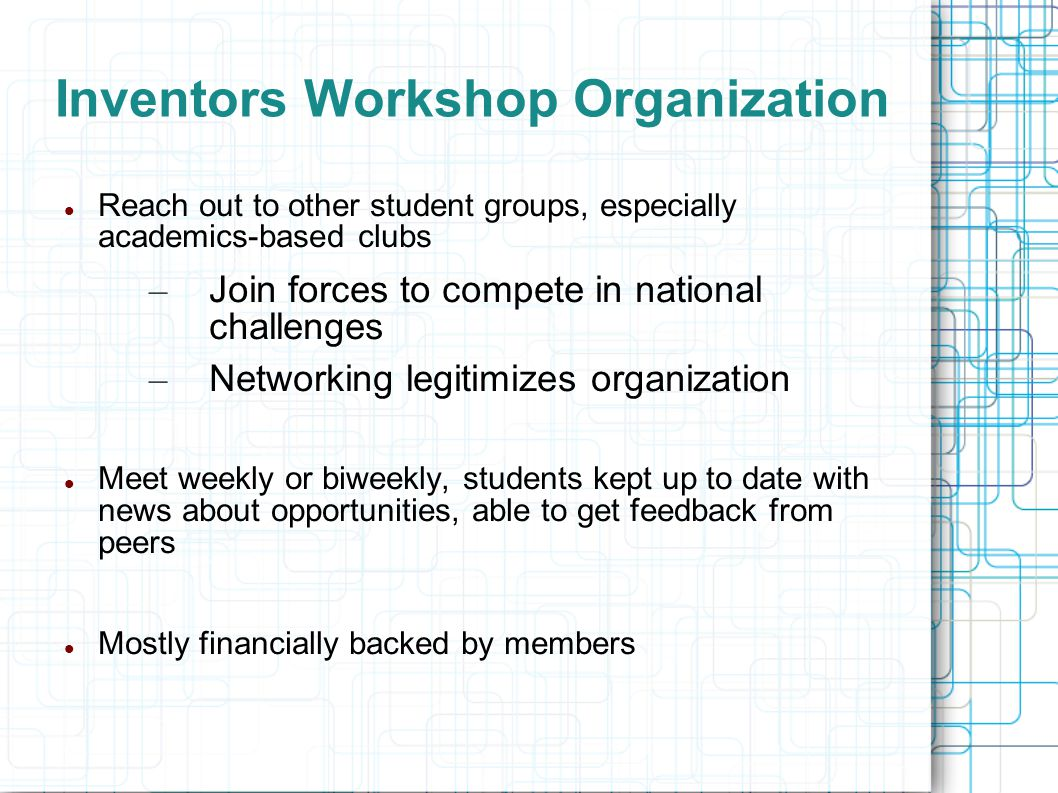 Inventors Workshop Organization Reach out to other student groups, especially academics-based clubs – Join forces to compete in national challenges – Networking legitimizes organization Meet weekly or biweekly, students kept up to date with news about opportunities, able to get feedback from peers Mostly financially backed by members