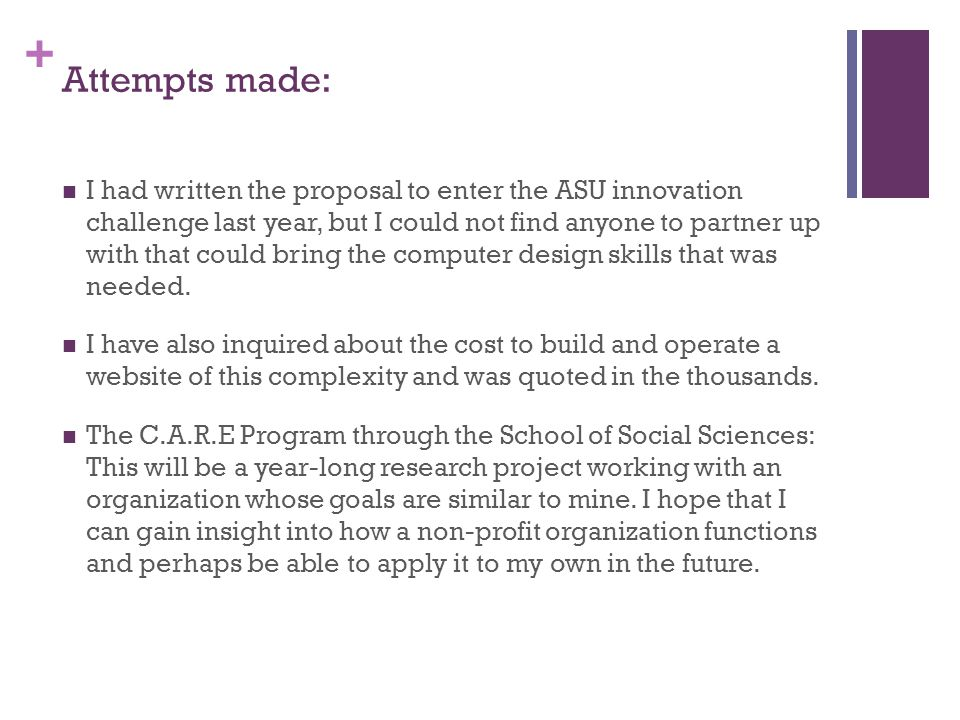 + Attempts made: I had written the proposal to enter the ASU innovation challenge last year, but I could not find anyone to partner up with that could bring the computer design skills that was needed.
