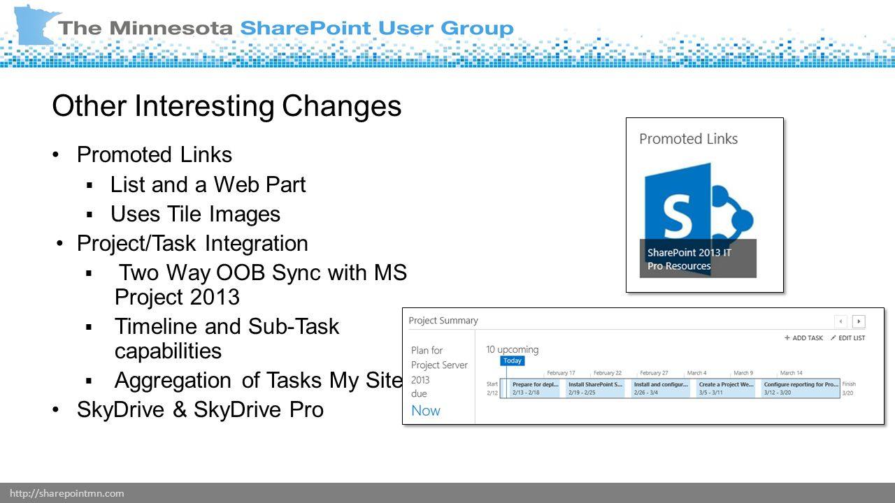 http://sharepointmn.com Other Interesting Changes Promoted Links  List and a Web Part  Uses Tile Images Project/Task Integration  Two Way OOB Sync with MS Project 2013  Timeline and Sub-Task capabilities  Aggregation of Tasks My Sites SkyDrive & SkyDrive Pro