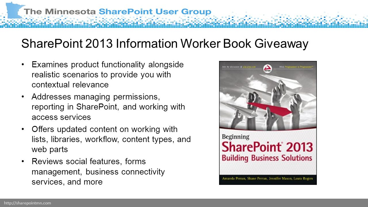 http://sharepointmn.com SharePoint 2013 Information Worker Book Giveaway Examines product functionality alongside realistic scenarios to provide you with contextual relevance Addresses managing permissions, reporting in SharePoint, and working with access services Offers updated content on working with lists, libraries, workflow, content types, and web parts Reviews social features, forms management, business connectivity services, and more