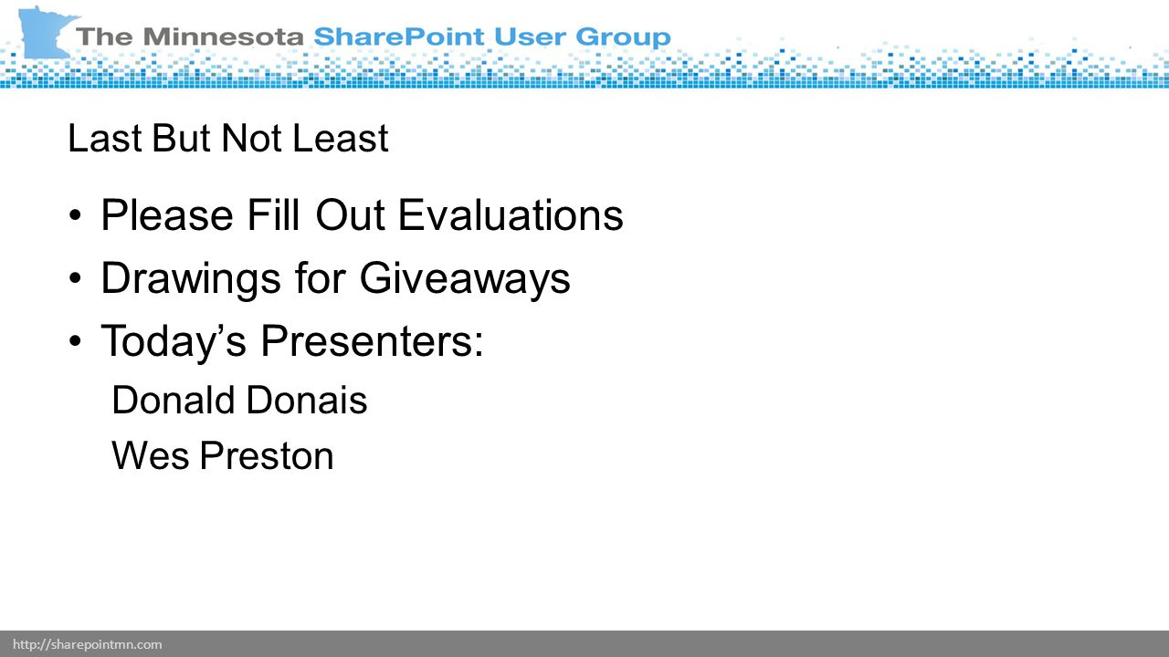 http://sharepointmn.com Last But Not Least Please Fill Out Evaluations Drawings for Giveaways Today's Presenters: Donald Donais Wes Preston