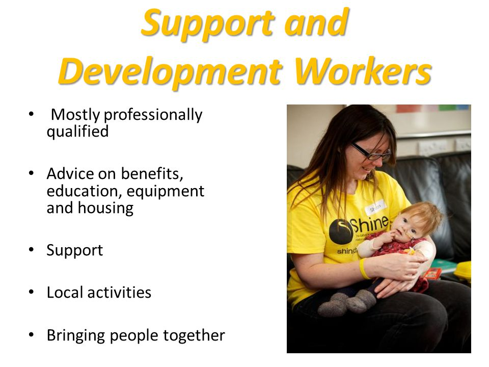 Support and Development Workers Mostly professionally qualified Advice on benefits, education, equipment and housing Support Local activities Bringing people together