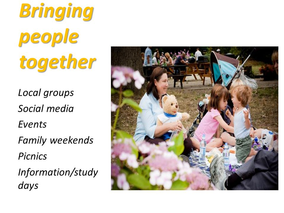 Bringing people together Local groups Social media Events Family weekends Picnics Information/study days