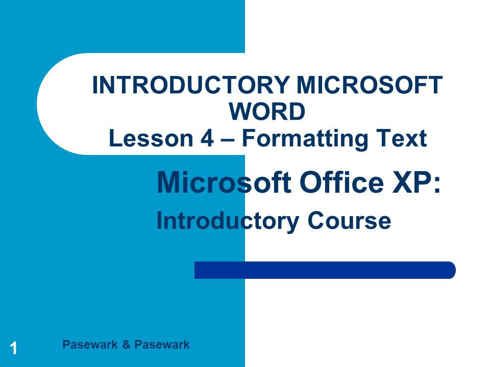 Pasewark & Pasewark Microsoft Office XP: Introductory Course 1 INTRODUCTORY MICROSOFT WORD Lesson 4 – Formatting Text