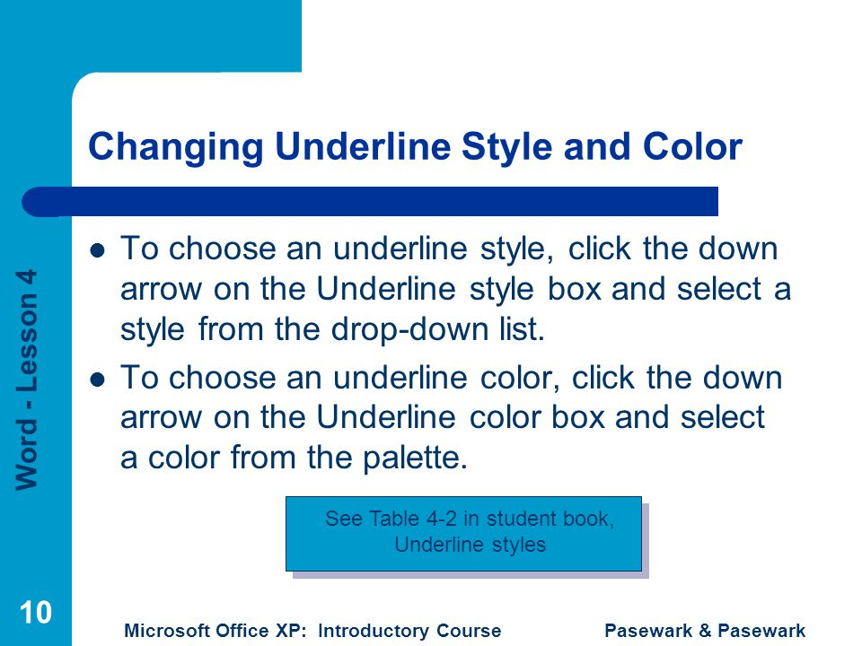 Word - Lesson 4 Microsoft Office XP: Introductory Course Pasewark & Pasewark 10 Changing Underline Style and Color To choose an underline style, click