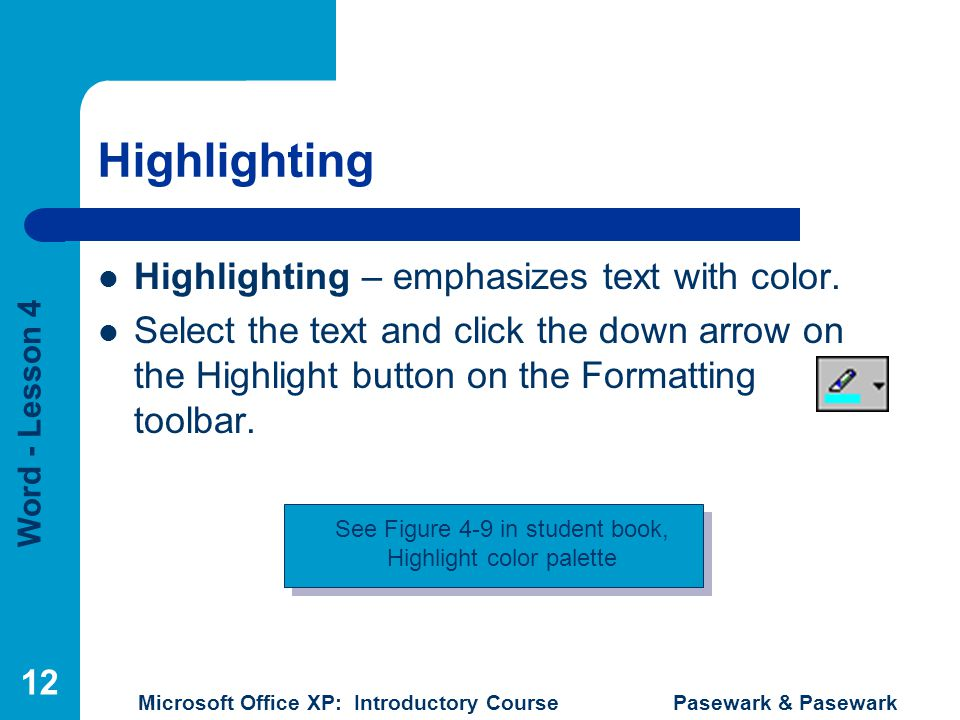 Word - Lesson 4 Microsoft Office XP: Introductory Course Pasewark & Pasewark 12 Highlighting Highlighting – emphasizes text with color. Select the tex