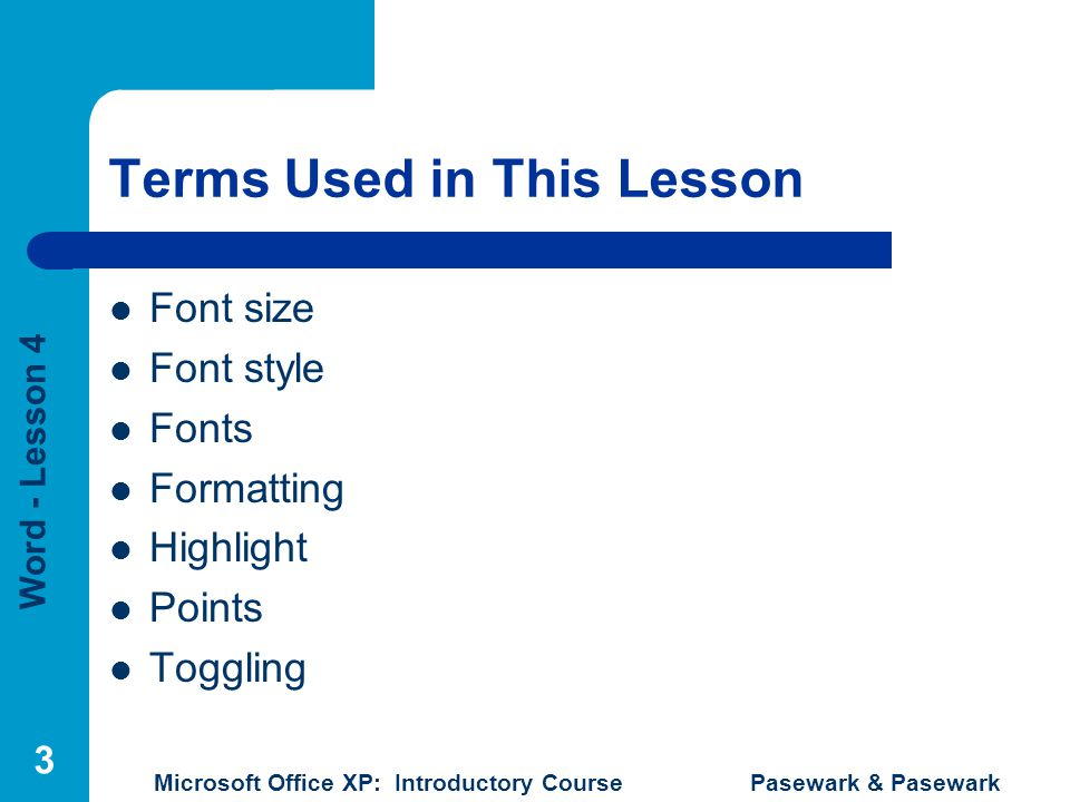 Word - Lesson 4 Microsoft Office XP: Introductory Course Pasewark & Pasewark 3 Terms Used in This Lesson Font size Font style Fonts Formatting Highlig