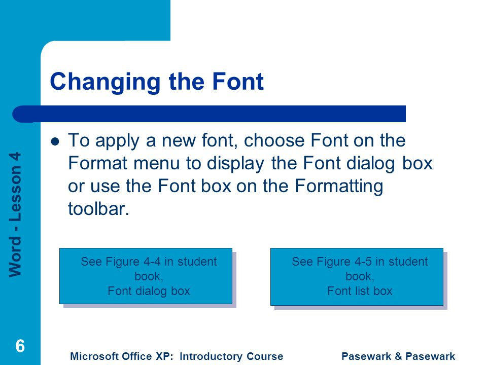 Word - Lesson 4 Microsoft Office XP: Introductory Course Pasewark & Pasewark 6 Changing the Font To apply a new font, choose Font on the Format menu t