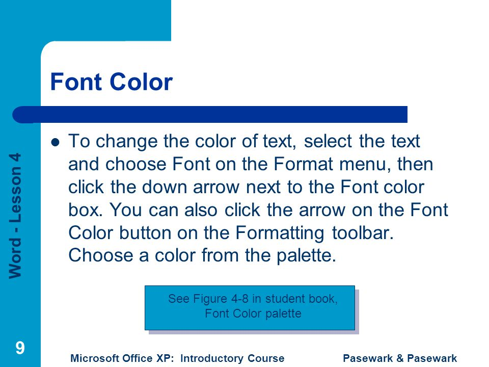 Word - Lesson 4 Microsoft Office XP: Introductory Course Pasewark & Pasewark 9 Font Color To change the color of text, select the text and choose Font