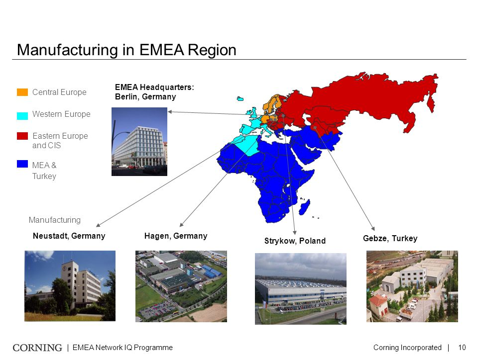 EMEA Network IQ ProgrammeCorning Incorporated10 Manufacturing in EMEA Region Central Europe Western Europe Eastern Europe and CIS MEA & Turkey EMEA Headquarters: Berlin, Germany Neustadt, Germany Strykow, Poland Gebze, Turkey Hagen, Germany Manufacturing