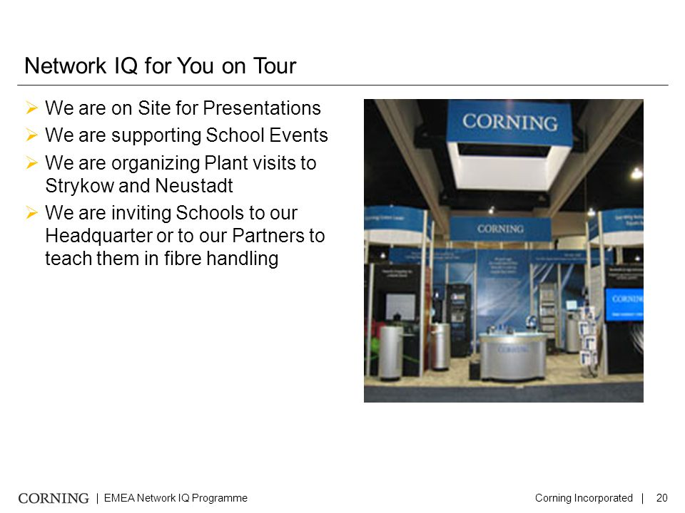 EMEA Network IQ ProgrammeCorning Incorporated20 Network IQ for You on Tour  We are on Site for Presentations  We are supporting School Events  We are organizing Plant visits to Strykow and Neustadt  We are inviting Schools to our Headquarter or to our Partners to teach them in fibre handling