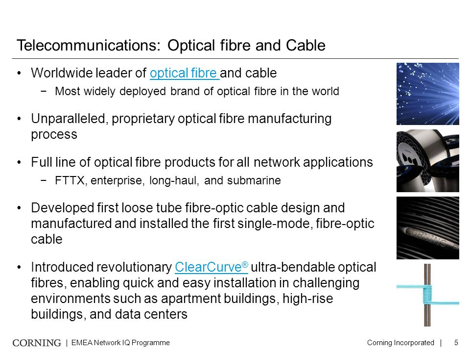 EMEA Network IQ ProgrammeCorning Incorporated5 Telecommunications: Optical fibre and Cable Worldwide leader of optical fibre and cableoptical fibre −Most widely deployed brand of optical fibre in the world Unparalleled, proprietary optical fibre manufacturing process Full line of optical fibre products for all network applications −FTTX, enterprise, long-haul, and submarine Developed first loose tube fibre-optic cable design and manufactured and installed the first single-mode, fibre-optic cable Introduced revolutionary ClearCurve ® ultra-bendable optical fibres, enabling quick and easy installation in challenging environments such as apartment buildings, high-rise buildings, and data centersClearCurve ®