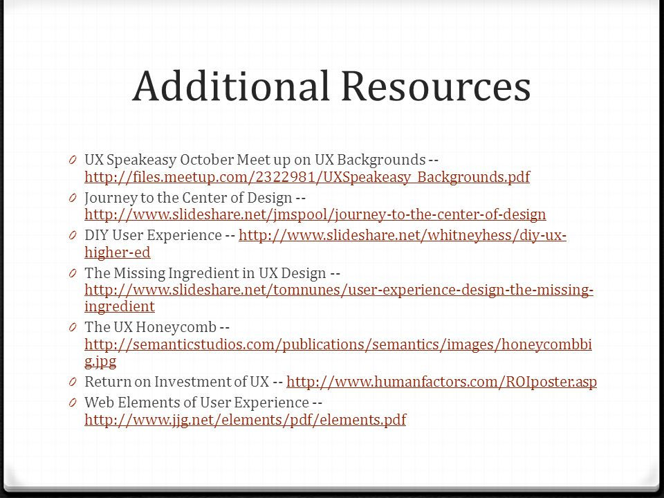 Additional Resources 0 UX Speakeasy October Meet up on UX Backgrounds -- http://files.meetup.com/2322981/UXSpeakeasy_Backgrounds.pdf http://files.meetup.com/2322981/UXSpeakeasy_Backgrounds.pdf 0 Journey to the Center of Design -- http://www.slideshare.net/jmspool/journey-to-the-center-of-design http://www.slideshare.net/jmspool/journey-to-the-center-of-design 0 DIY User Experience -- http://www.slideshare.net/whitneyhess/diy-ux- higher-edhttp://www.slideshare.net/whitneyhess/diy-ux- higher-ed 0 The Missing Ingredient in UX Design -- http://www.slideshare.net/tomnunes/user-experience-design-the-missing- ingredient http://www.slideshare.net/tomnunes/user-experience-design-the-missing- ingredient 0 The UX Honeycomb -- http://semanticstudios.com/publications/semantics/images/honeycombbi g.jpg http://semanticstudios.com/publications/semantics/images/honeycombbi g.jpg 0 Return on Investment of UX -- http://www.humanfactors.com/ROIposter.asphttp://www.humanfactors.com/ROIposter.asp 0 Web Elements of User Experience -- http://www.jjg.net/elements/pdf/elements.pdf http://www.jjg.net/elements/pdf/elements.pdf