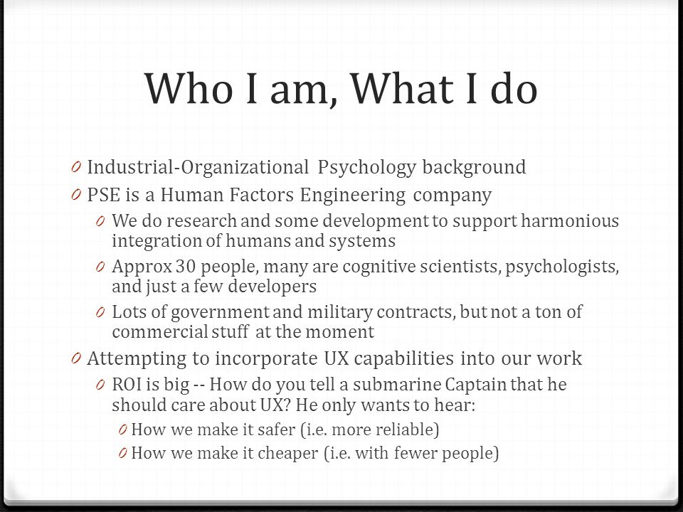 Who I am, What I do 0 Industrial-Organizational Psychology background 0 PSE is a Human Factors Engineering company 0 We do research and some developme