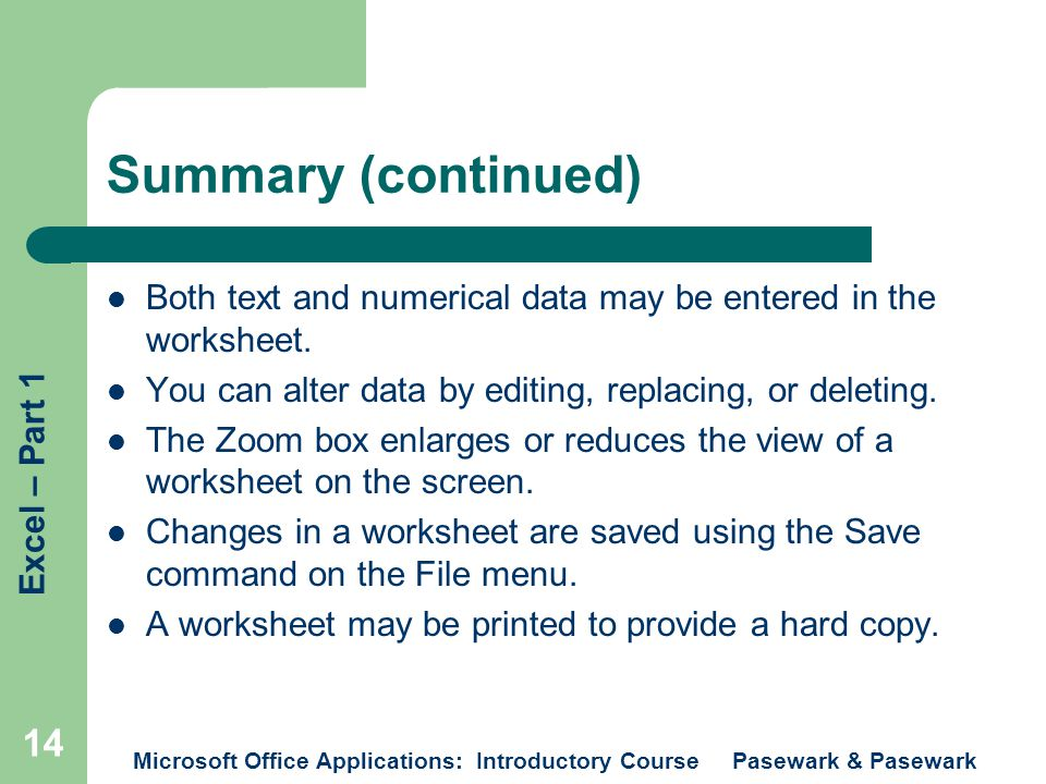 Excel – Part 1 Microsoft Office Applications: Introductory Course Pasewark & Pasewark 14 Summary (continued) Both text and numerical data may be entered in the worksheet.