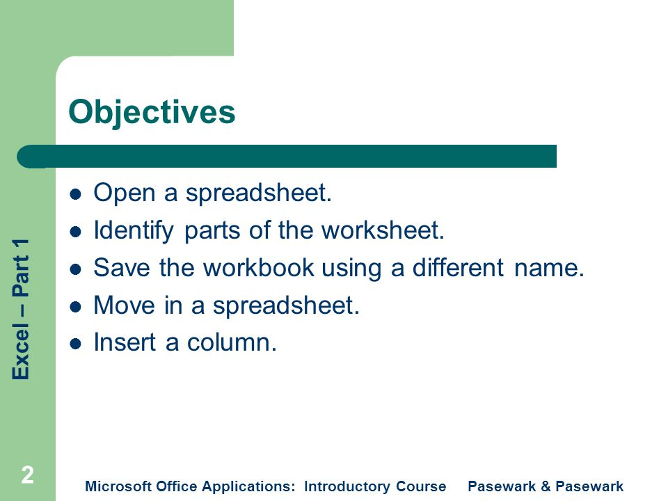 Excel – Part 1 Microsoft Office Applications: Introductory Course Pasewark & Pasewark 2 Objectives Open a spreadsheet.