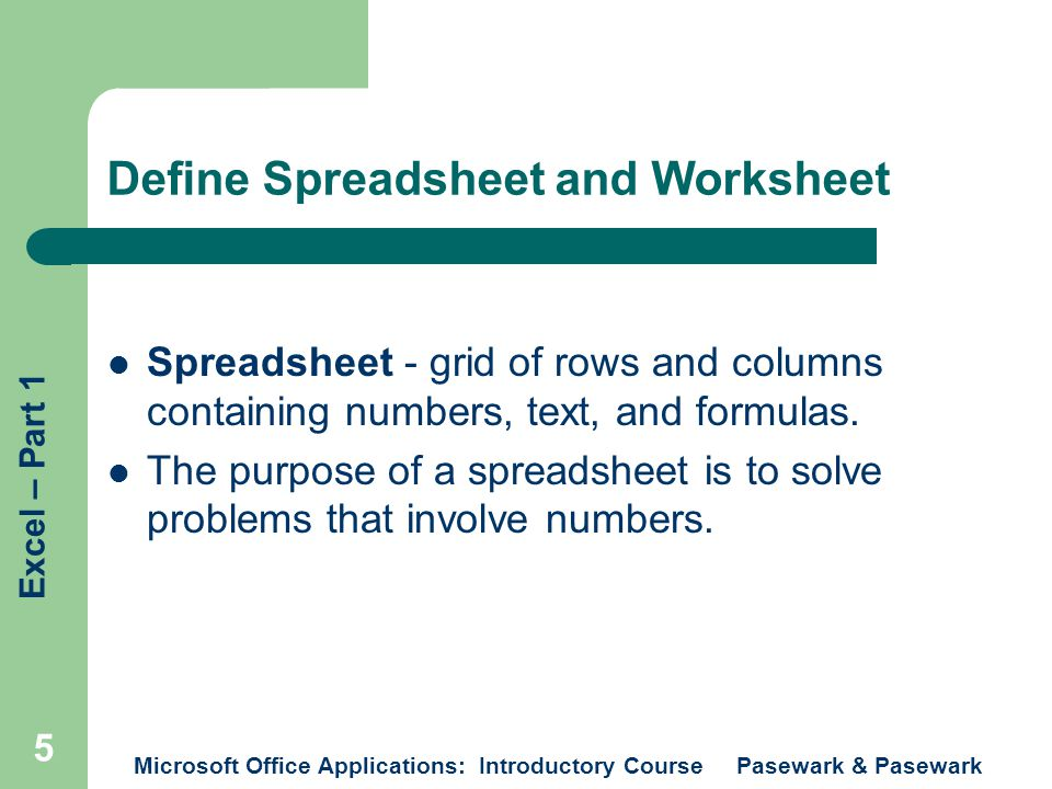 Excel – Part 1 Microsoft Office Applications: Introductory Course Pasewark & Pasewark 6 Define Spreadsheet and Worksheet Worksheet – a computerized spreadsheet.