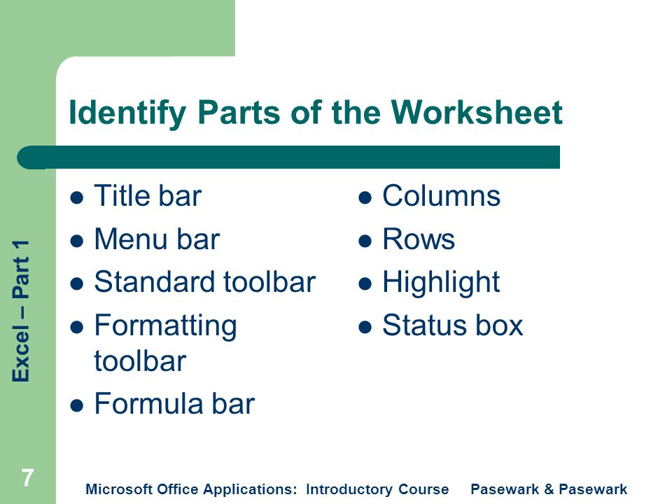 Excel – Part 1 Microsoft Office Applications: Introductory Course Pasewark & Pasewark 7 Identify Parts of the Worksheet Title bar Menu bar Standard toolbar Formatting toolbar Formula bar Columns Rows Highlight Status box