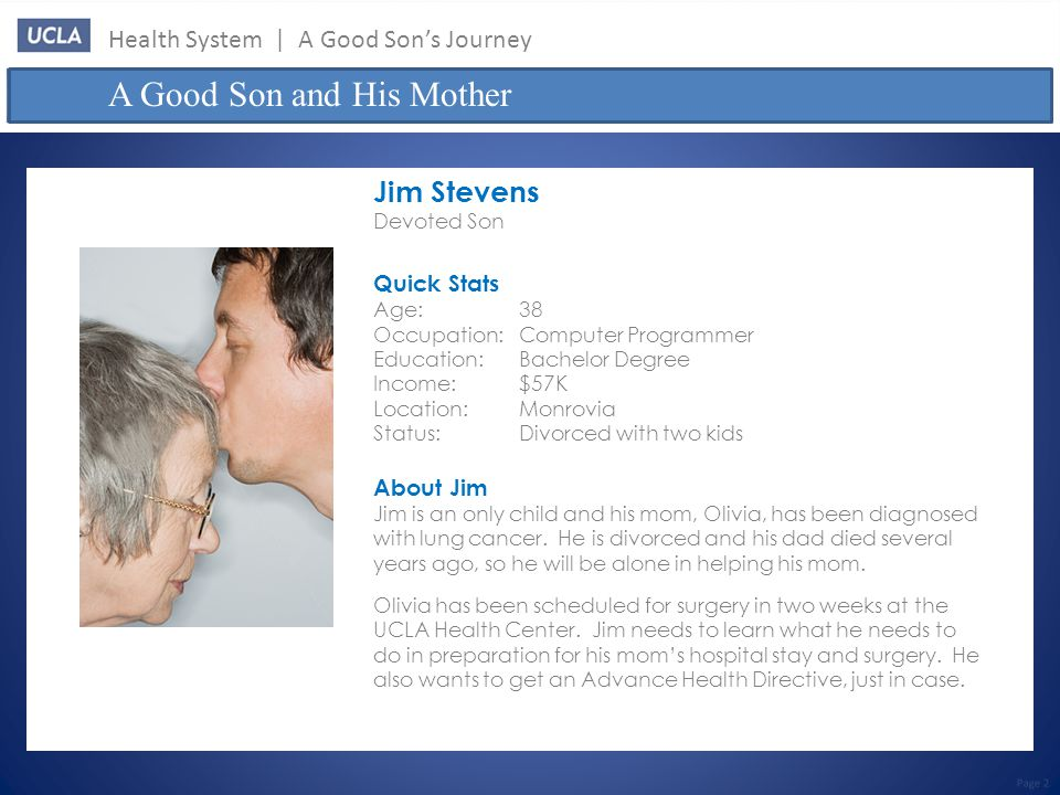Jim Stevens Devoted Son Quick Stats Age:38 Occupation:Computer Programmer Education:Bachelor Degree Income:$57K Location:Monrovia Status:Divorced with two kids A Good Son and His Mother Page 2 About Jim Jim is an only child and his mom, Olivia, has been diagnosed with lung cancer.
