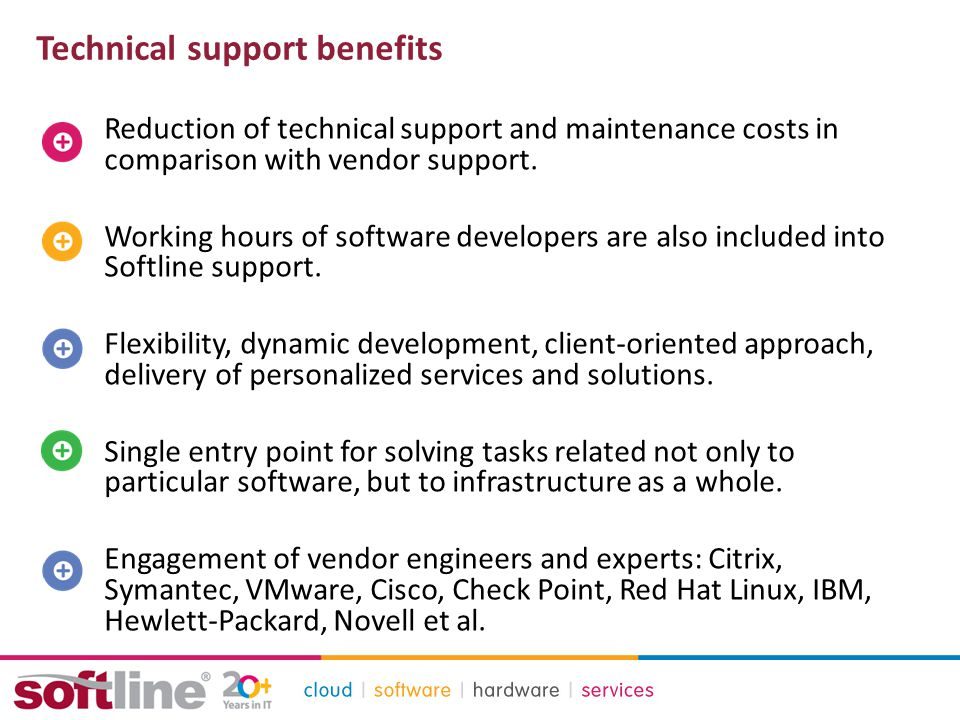 Technical support benefits Reduction of technical support and maintenance costs in comparison with vendor support.
