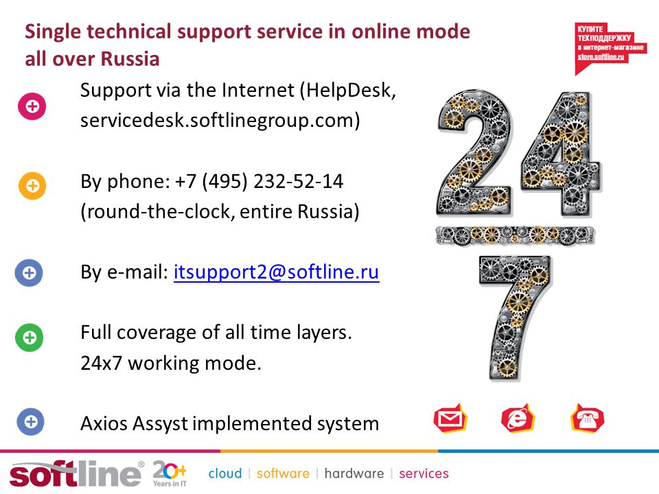 Single technical support service in online mode all over Russia Support via the Internet (HelpDesk, servicedesk.softlinegroup.com) By phone: +7 (495) 232-52-14 (round-the-clock, entire Russia) By e-mail: itsupport2@softline.ruitsupport2@softline.ru Full coverage of all time layers.