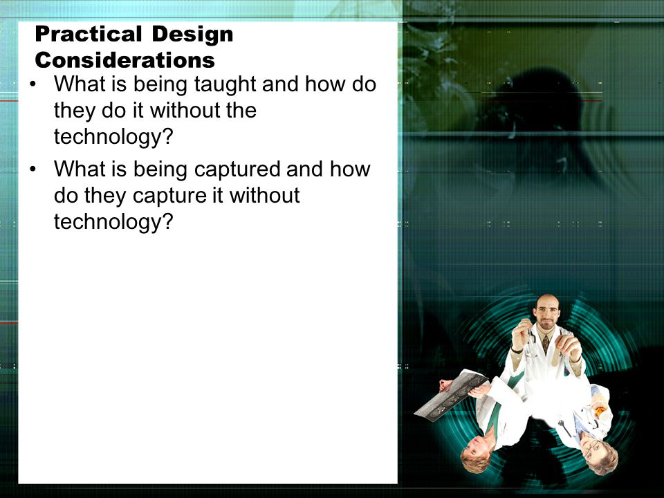 Practical Design Considerations What is being taught and how do they do it without the technology.