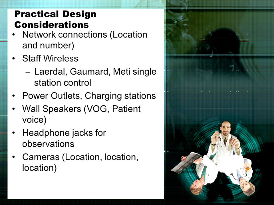 Practical Design Considerations Network connections (Location and number) Staff Wireless –Laerdal, Gaumard, Meti single station control Power Outlets, Charging stations Wall Speakers (VOG, Patient voice) Headphone jacks for observations Cameras (Location, location, location)