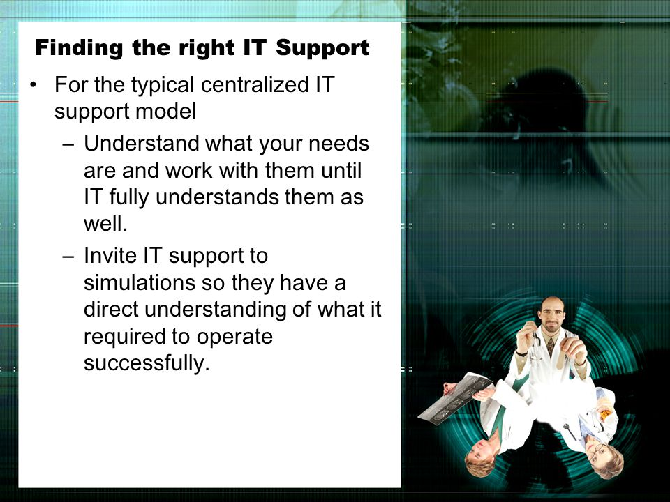 Finding the right IT Support For the typical centralized IT support model –Understand what your needs are and work with them until IT fully understands them as well.