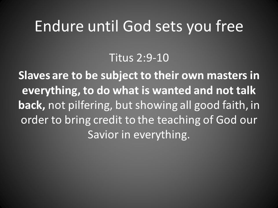 Endure until God sets you free Titus 2:9-10 Slaves are to be subject to their own masters in everything, to do what is wanted and not talk back, not pilfering, but showing all good faith, in order to bring credit to the teaching of God our Savior in everything.