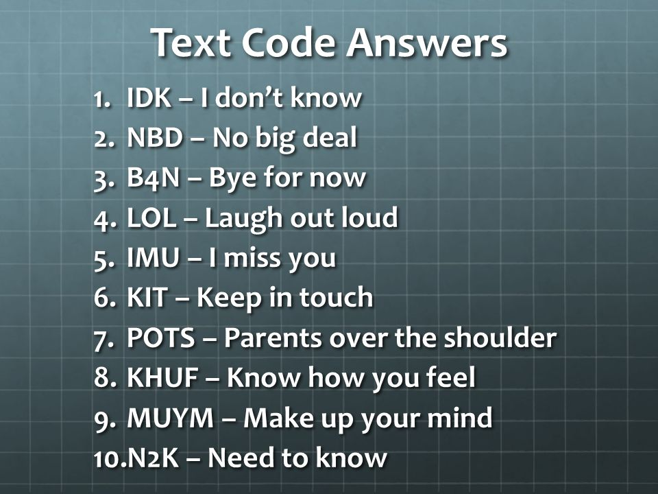Text Code Answers 1.IDK – I don't know 2.NBD – No big deal 3.B4N – Bye for now 4.LOL – Laugh out loud 5.IMU – I miss you 6.KIT – Keep in touch 7.POTS – Parents over the shoulder 8.KHUF – Know how you feel 9.MUYM – Make up your mind 10.N2K – Need to know