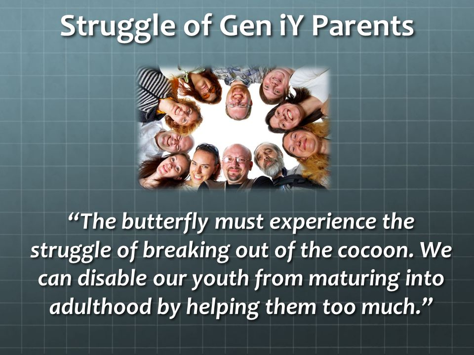 Struggle of Gen iY Parents The butterfly must experience the struggle of breaking out of the cocoon.