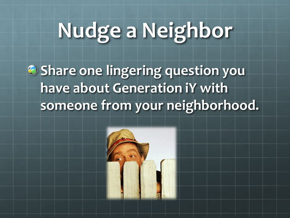Nudge a Neighbor Share one lingering question you have about Generation iY with someone from your neighborhood.