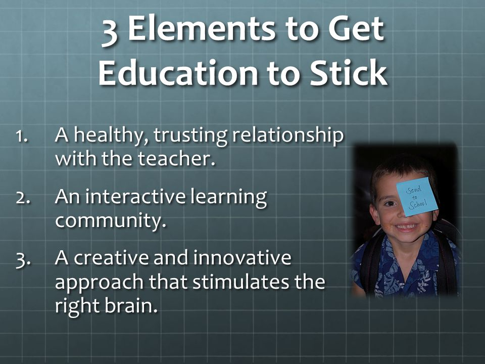 3 Elements to Get Education to Stick 1.A healthy, trusting relationship with the teacher. 2.An interactive learning community. 3.A creative and innova
