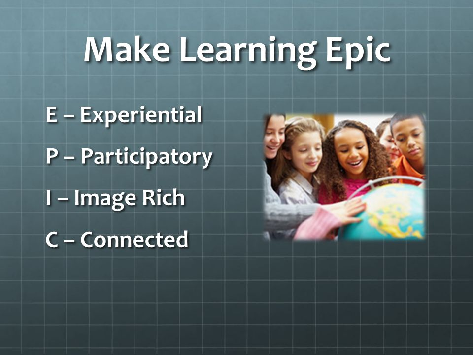 Make Learning Epic E – Experiential P – Participatory I – Image Rich C – Connected