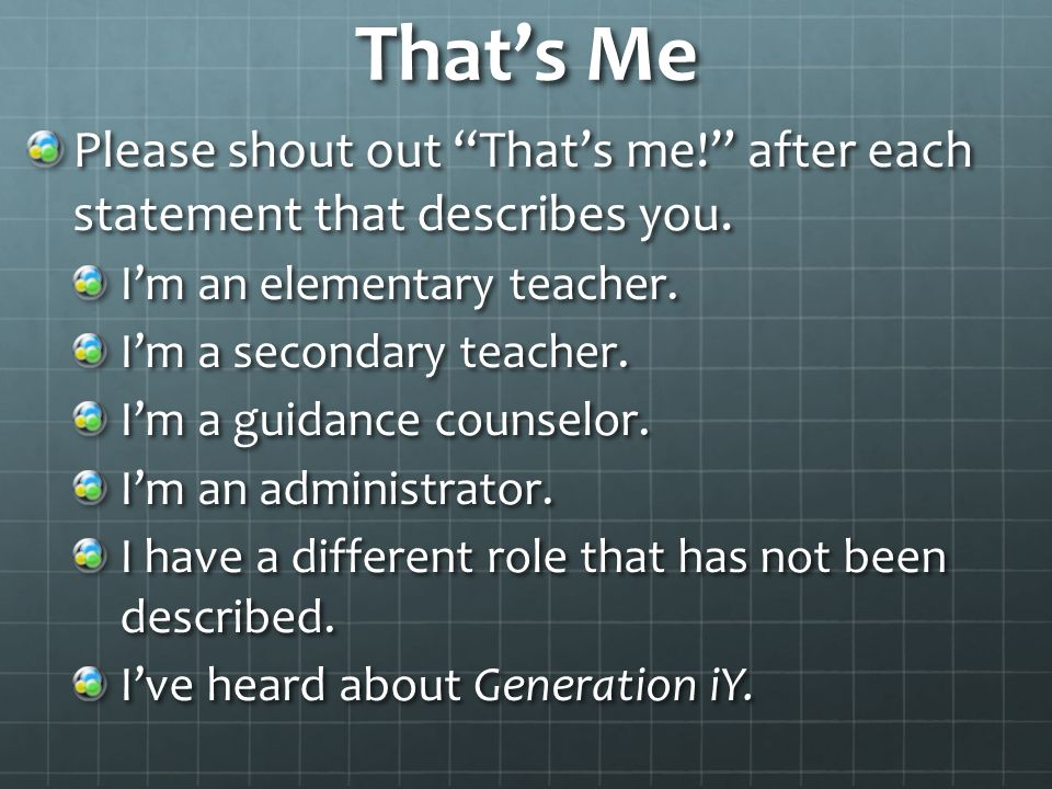 "That's Me Please shout out ""That's me!"" after each statement that describes you. I'm an elementary teacher. I'm a secondary teacher. I'm a guidance co"
