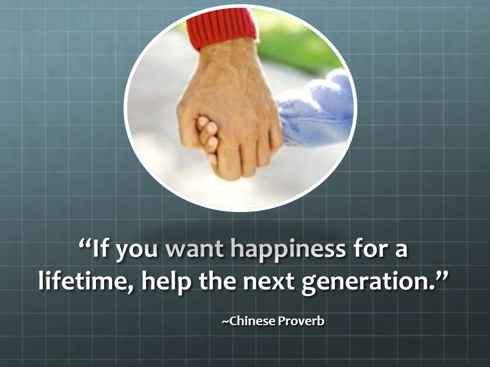 If you want happiness for a lifetime, help the next generation. ~Chinese Proverb