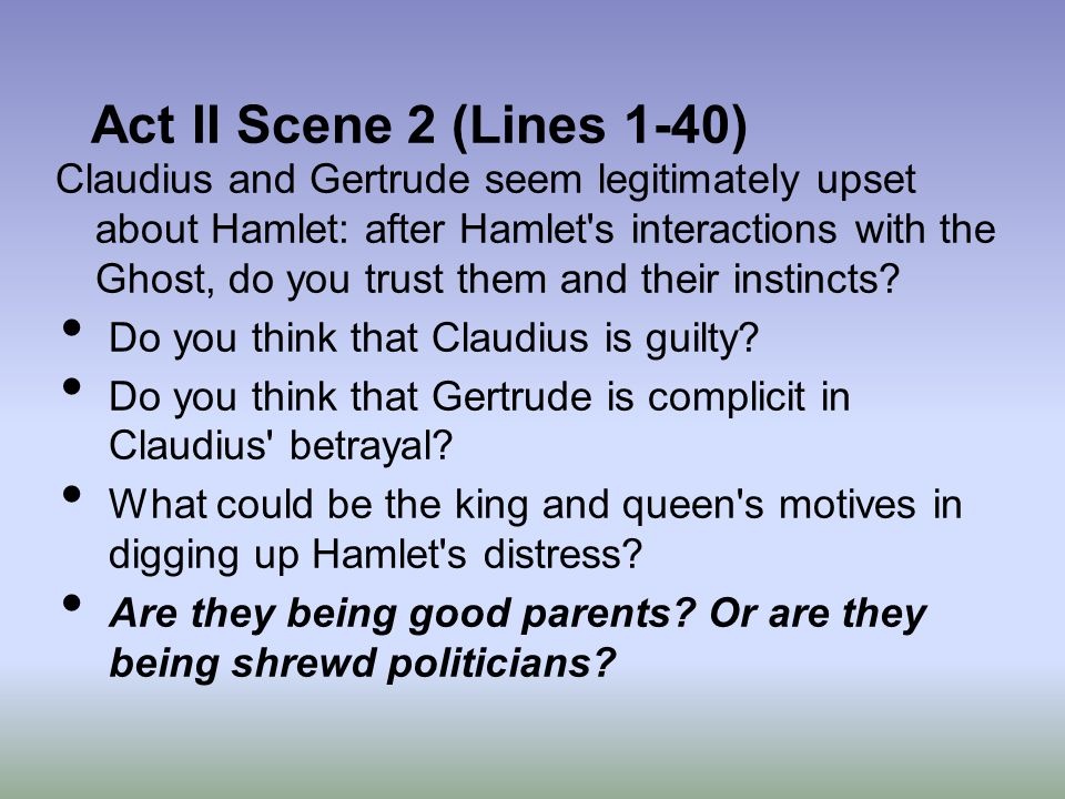 Act II Scene 2 (Lines 1-40) Claudius and Gertrude seem legitimately upset about Hamlet: after Hamlet's interactions with the Ghost, do you trust them