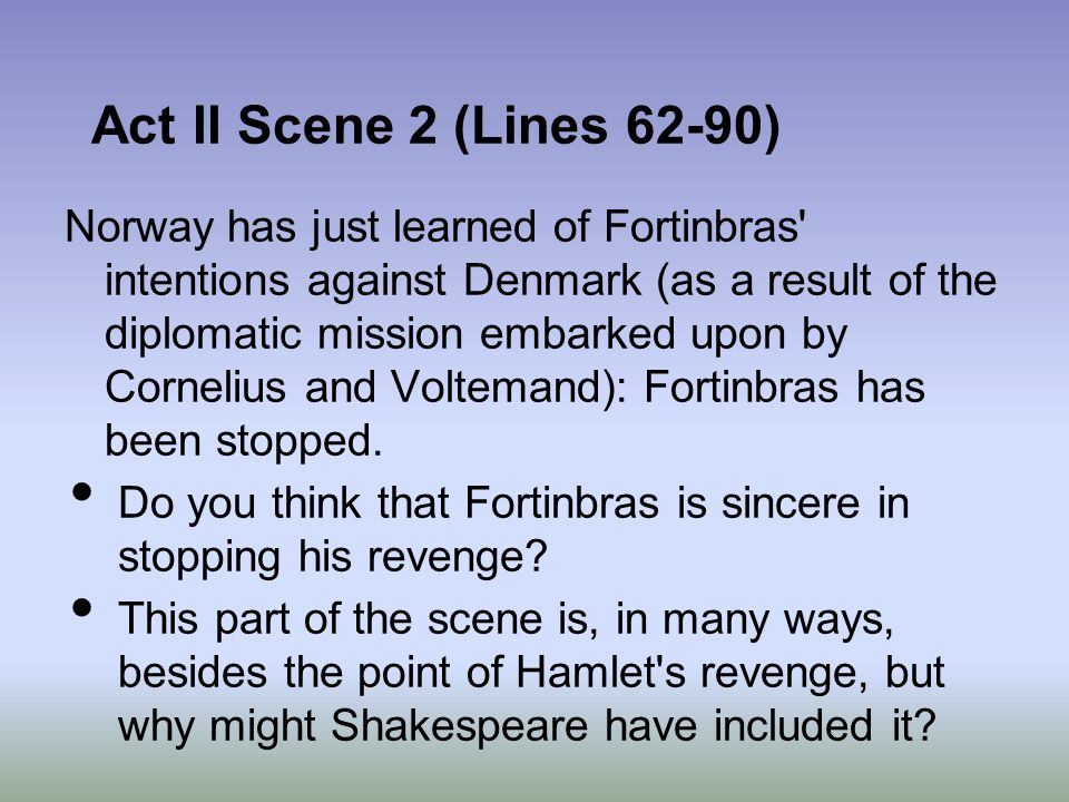 Act II Scene 2 (Lines 62-90) Norway has just learned of Fortinbras' intentions against Denmark (as a result of the diplomatic mission embarked upon by