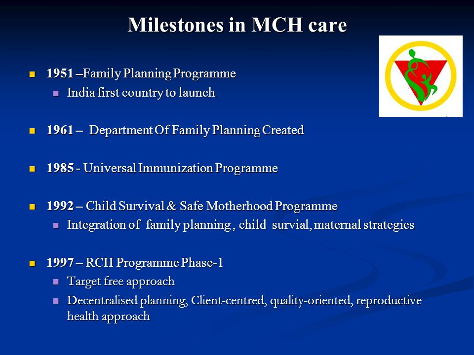 Milestones in MCH care 1951 –Family Planning Programme 1951 –Family Planning Programme India first country to launch India first country to launch 196