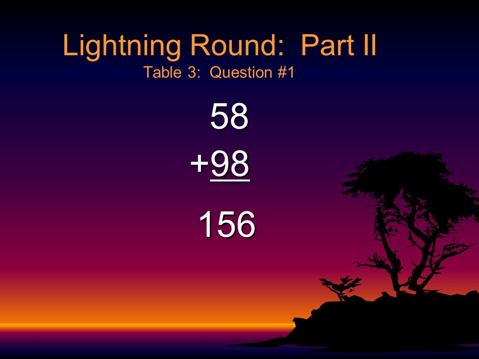 Lightning Round: Part II Table 2: Question #5 4582 4582+1999 6581