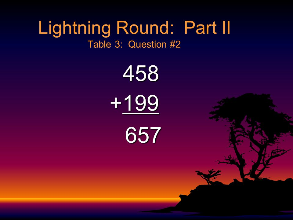 Lightning Round: Part II Table 3: Question #1 58 58 +98 156