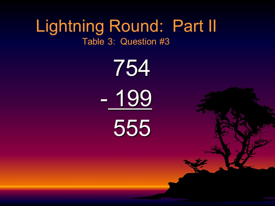 Lightning Round: Part II Table 3: Question #2 458 458 +199 657 657