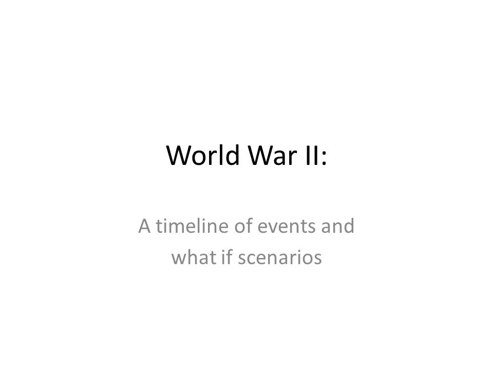 World War II: A timeline of events and what if scenarios