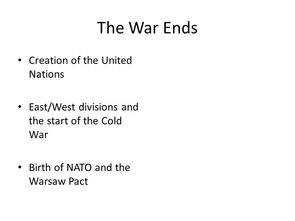 The War Ends Creation of the United Nations East/West divisions and the start of the Cold War Birth of NATO and the Warsaw Pact