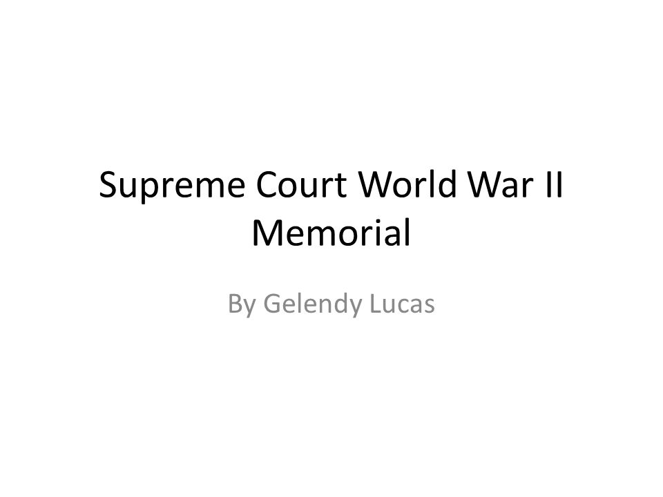 Supreme Court World War II Memorial By Gelendy Lucas